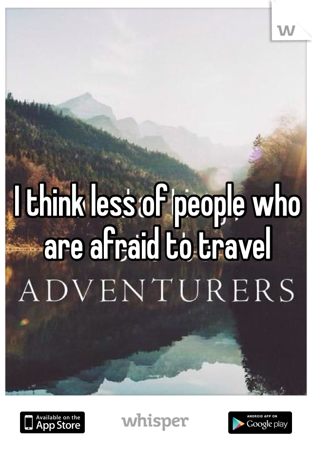 I think less of people who are afraid to travel