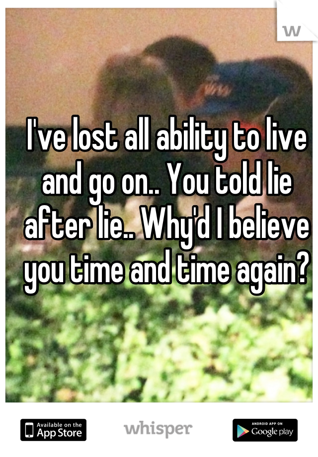 I've lost all ability to live and go on.. You told lie after lie.. Why'd I believe you time and time again?