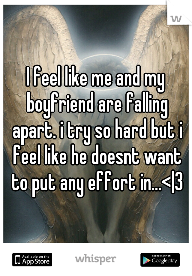 I feel like me and my boyfriend are falling apart. i try so hard but i feel like he doesnt want to put any effort in...< 3