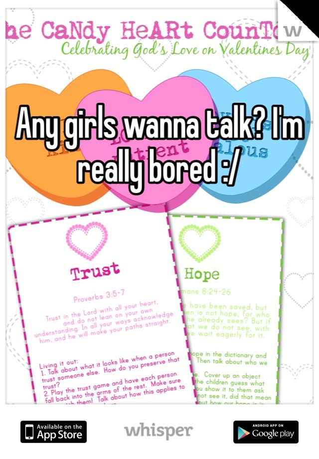 Any girls wanna talk? I'm really bored :/