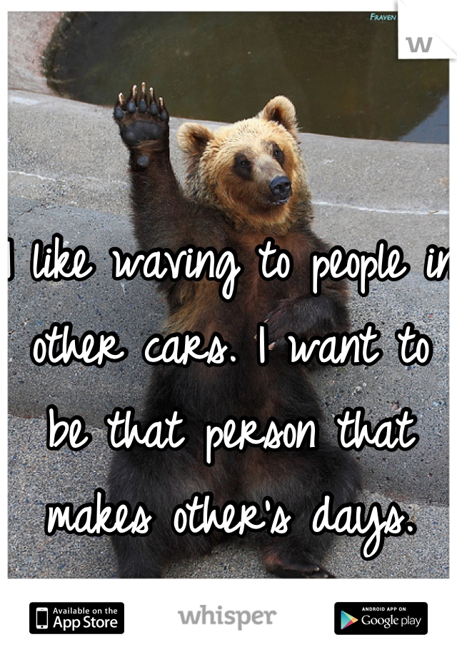 I like waving to people in other cars. I want to be that person that makes other's days.