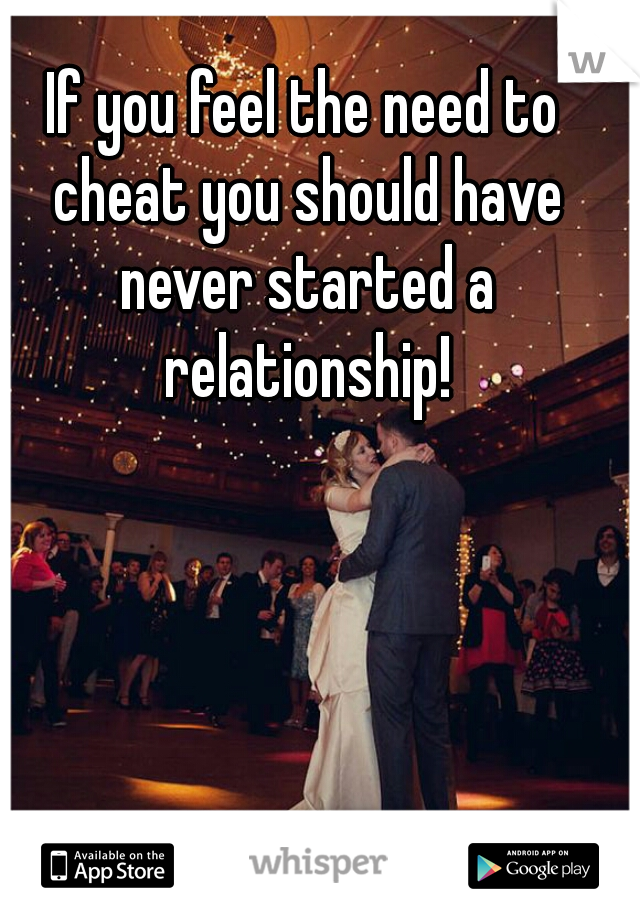 If you feel the need to cheat you should have never started a relationship!