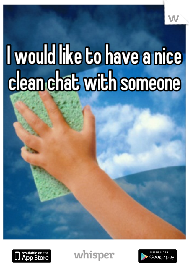 I would like to have a nice clean chat with someone