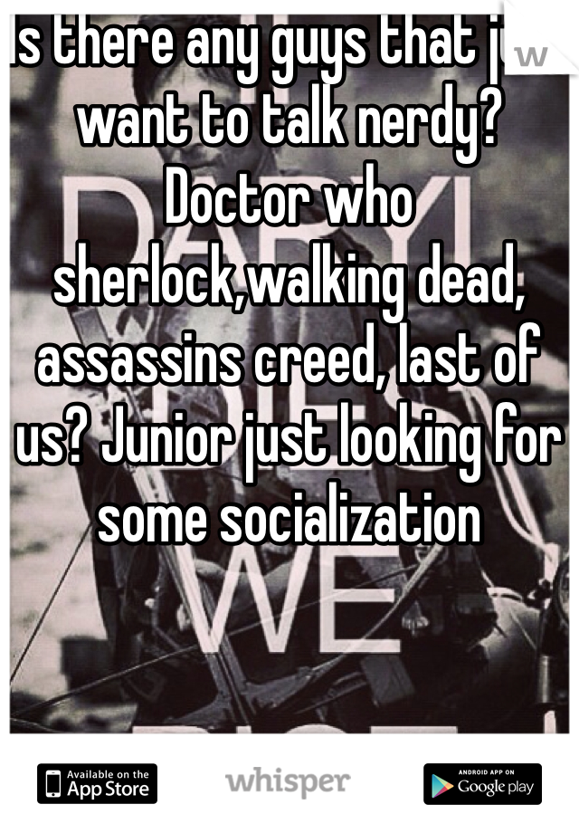 Is there any guys that just want to talk nerdy? Doctor who sherlock,walking dead, assassins creed, last of us? Junior just looking for some socialization