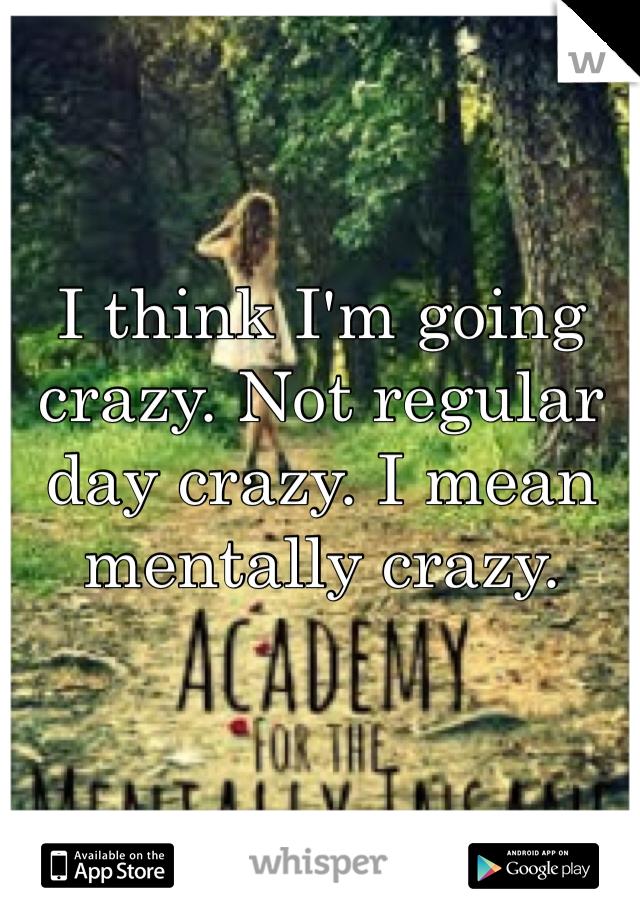 I think I'm going crazy. Not regular day crazy. I mean mentally crazy.