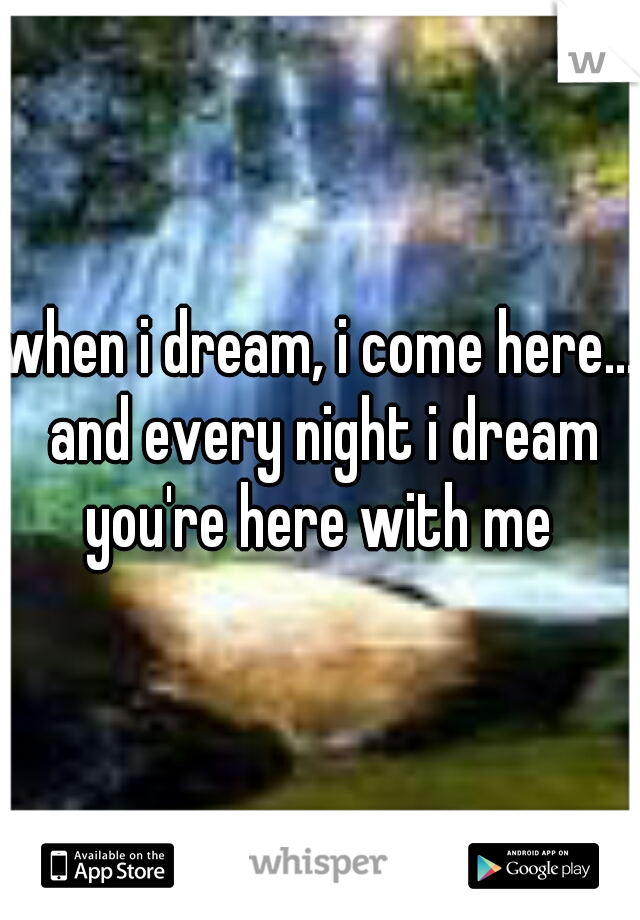 when i dream, i come here... and every night i dream you're here with me