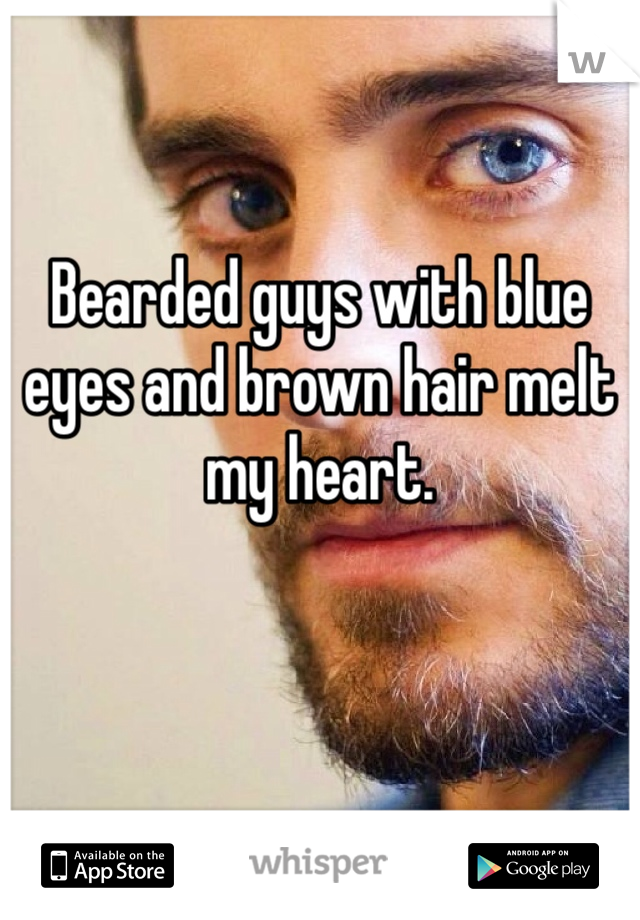 Bearded guys with blue eyes and brown hair melt my heart.