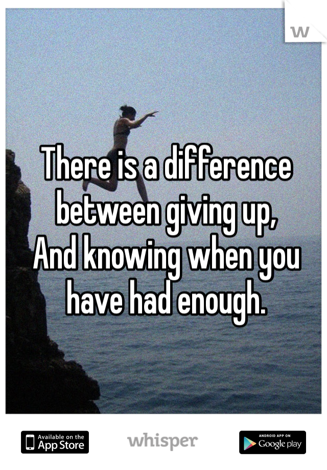There is a difference between giving up,  And knowing when you have had enough.