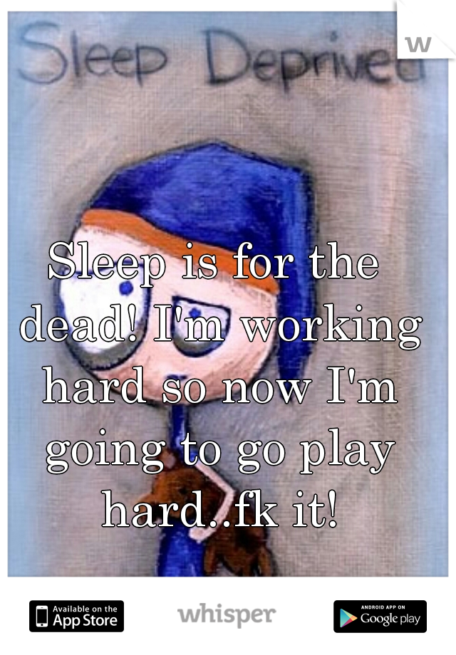 Sleep is for the dead! I'm working hard so now I'm going to go play hard..fk it!