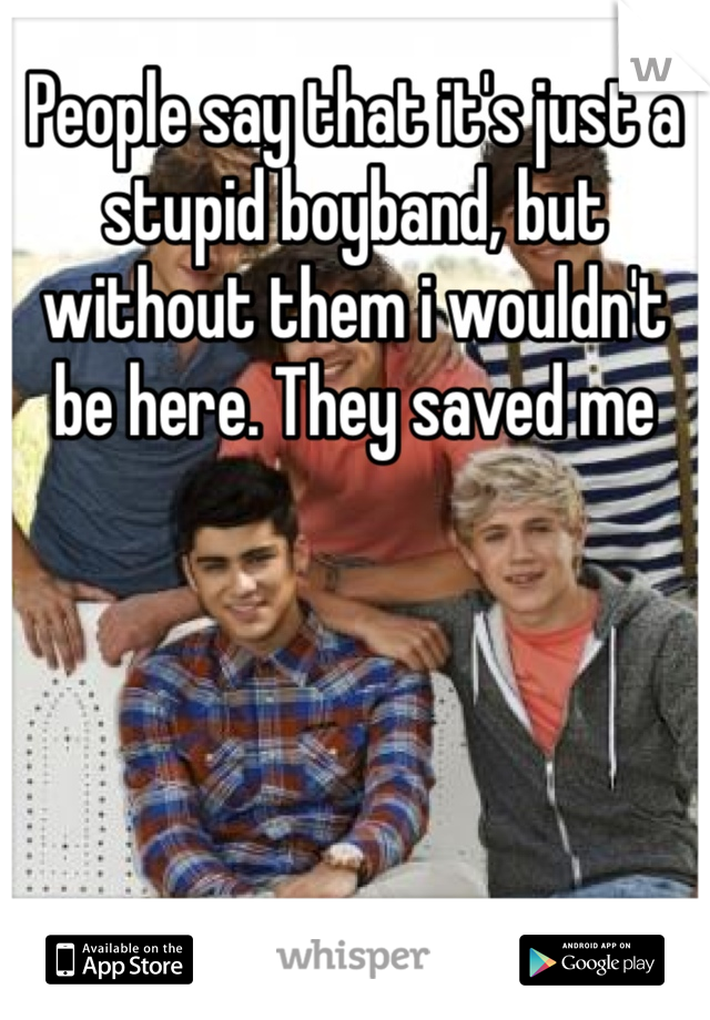 People say that it's just a stupid boyband, but without them i wouldn't be here. They saved me