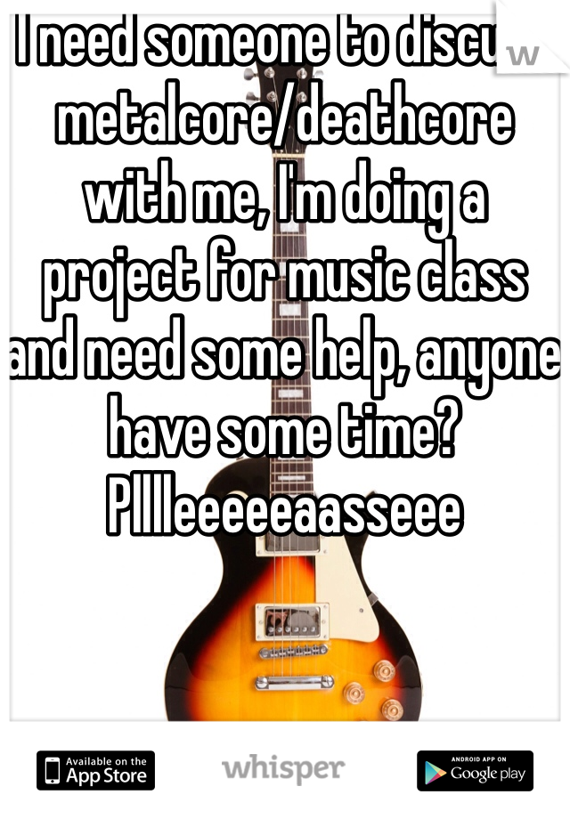 I need someone to discuss metalcore/deathcore with me, I'm doing a project for music class and need some help, anyone have some time? Plllleeeeeaasseee