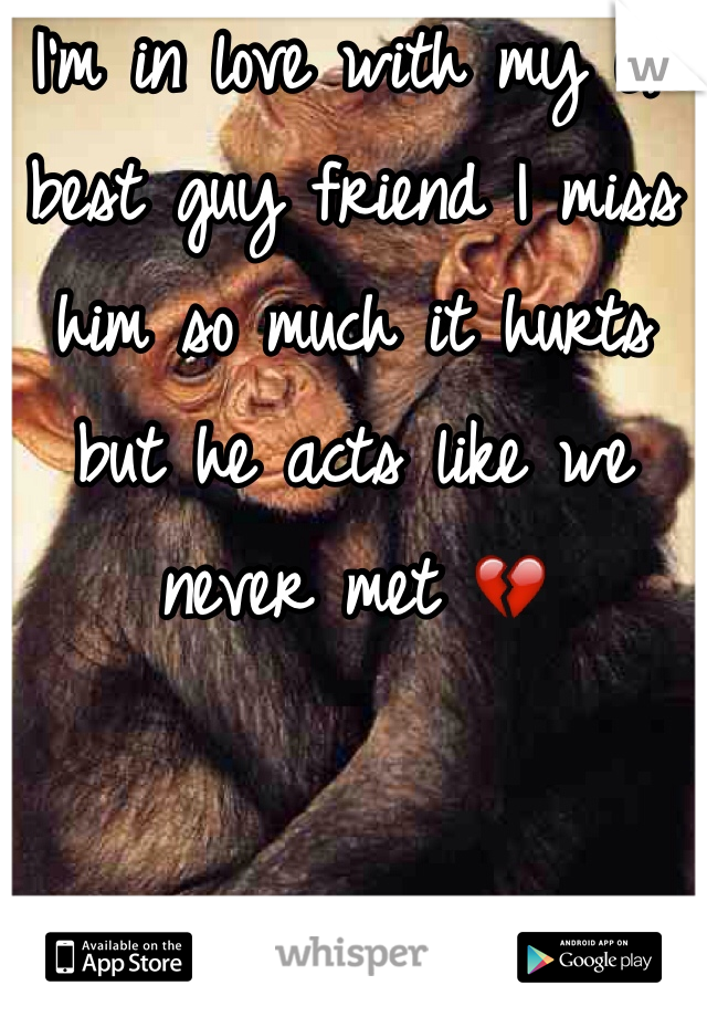 I'm in love with my ex best guy friend I miss him so much it hurts but he acts like we never met 💔