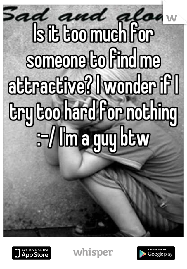 Is it too much for someone to find me attractive? I wonder if I try too hard for nothing :-/ I'm a guy btw