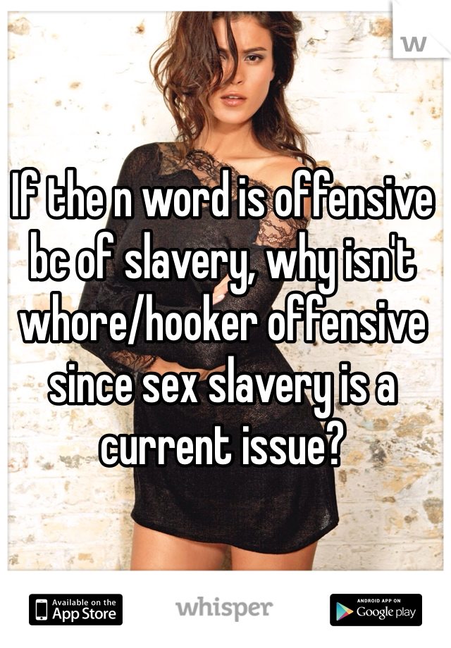 If the n word is offensive bc of slavery, why isn't whore/hooker offensive since sex slavery is a current issue?