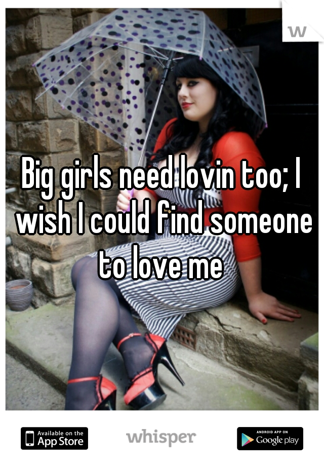 Big girls need lovin too; I wish I could find someone to love me