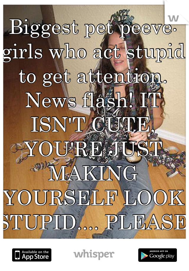 Biggest pet peeve: girls who act stupid to get attention. News flash! IT ISN'T CUTE, YOU'RE JUST MAKING YOURSELF LOOK STUPID.... PLEASE STOP!!!!
