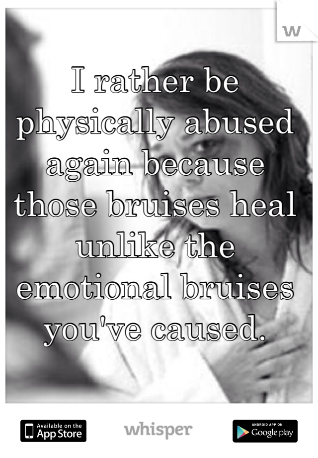 I rather be physically abused again because those bruises heal unlike the emotional bruises you've caused.