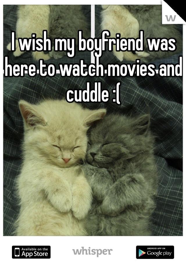 I wish my boyfriend was here to watch movies and cuddle :(
