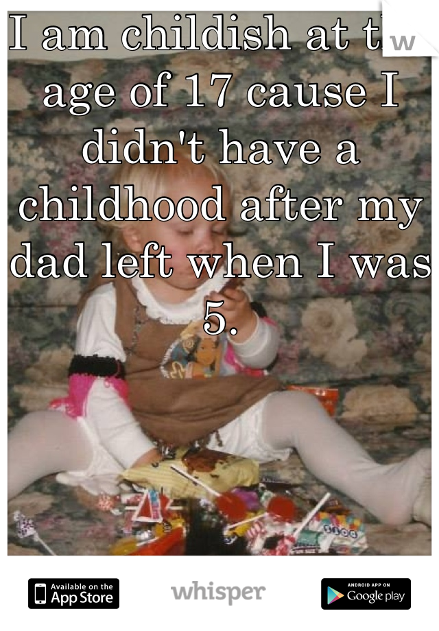 I am childish at the age of 17 cause I didn't have a childhood after my dad left when I was 5.