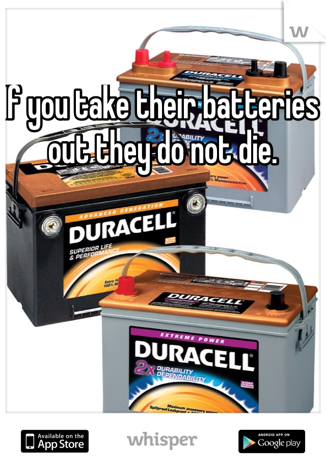 If you take their batteries out they do not die.