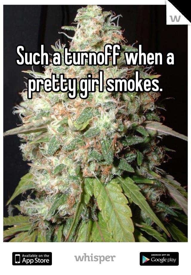 Such a turnoff when a pretty girl smokes.