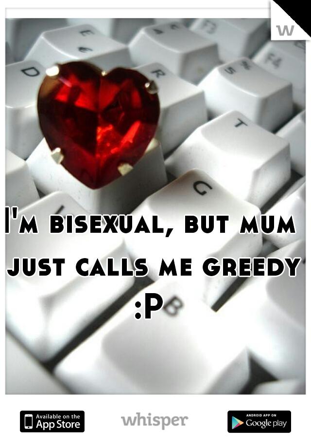 I'm bisexual, but mum just calls me greedy :P