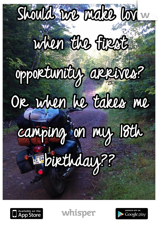 Should we make love when the first opportunity arrives? Or when he takes me camping on my 18th birthday??