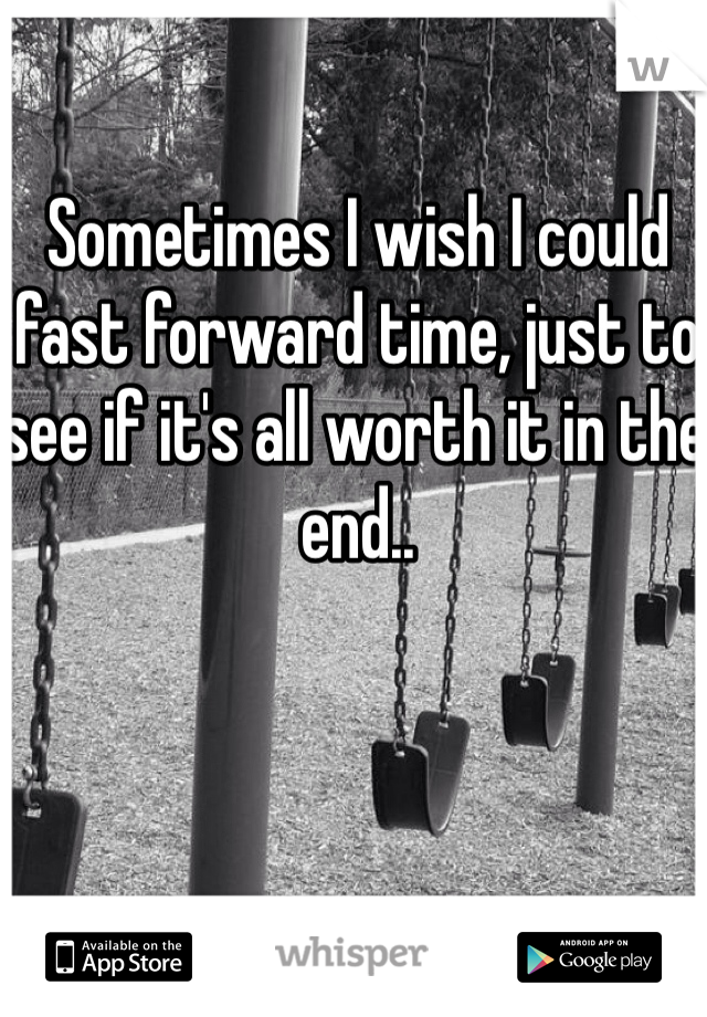 Sometimes I wish I could fast forward time, just to see if it's all worth it in the end..