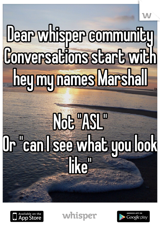 "Dear whisper community  Conversations start with hey my names Marshall  Not ""ASL"" Or ""can I see what you look like"""