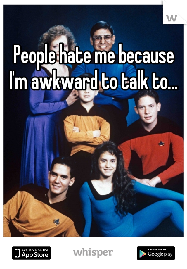 People hate me because I'm awkward to talk to...