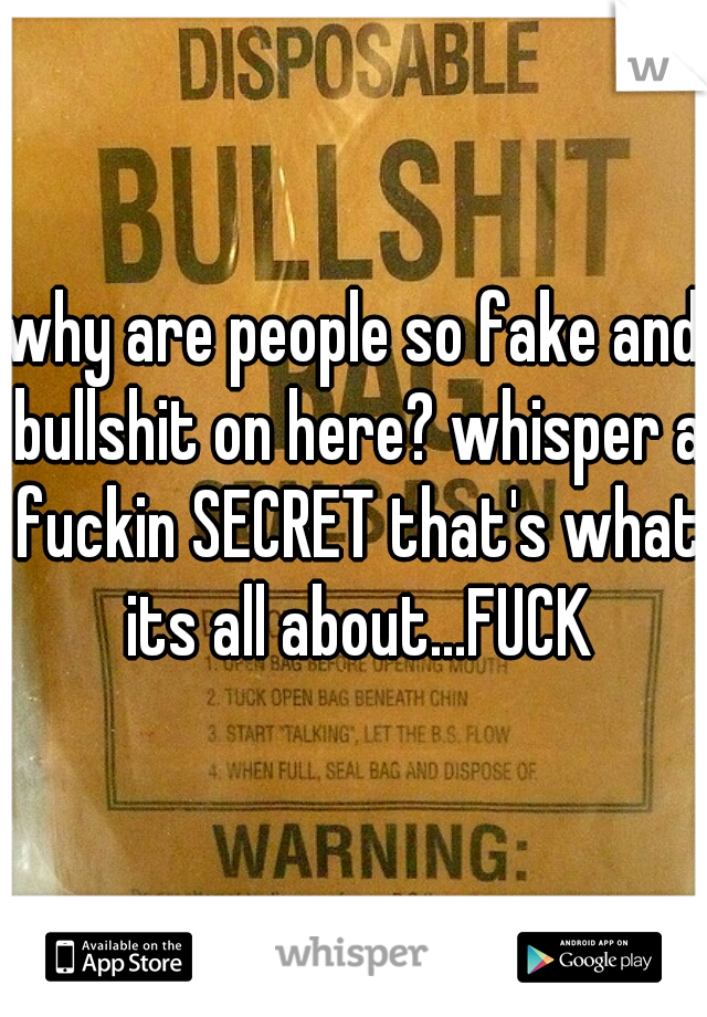 why are people so fake and bullshit on here? whisper a fuckin SECRET that's what its all about...FUCK