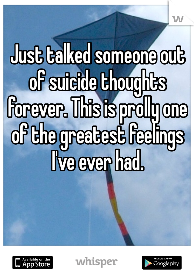 Just talked someone out of suicide thoughts forever. This is prolly one of the greatest feelings I've ever had.