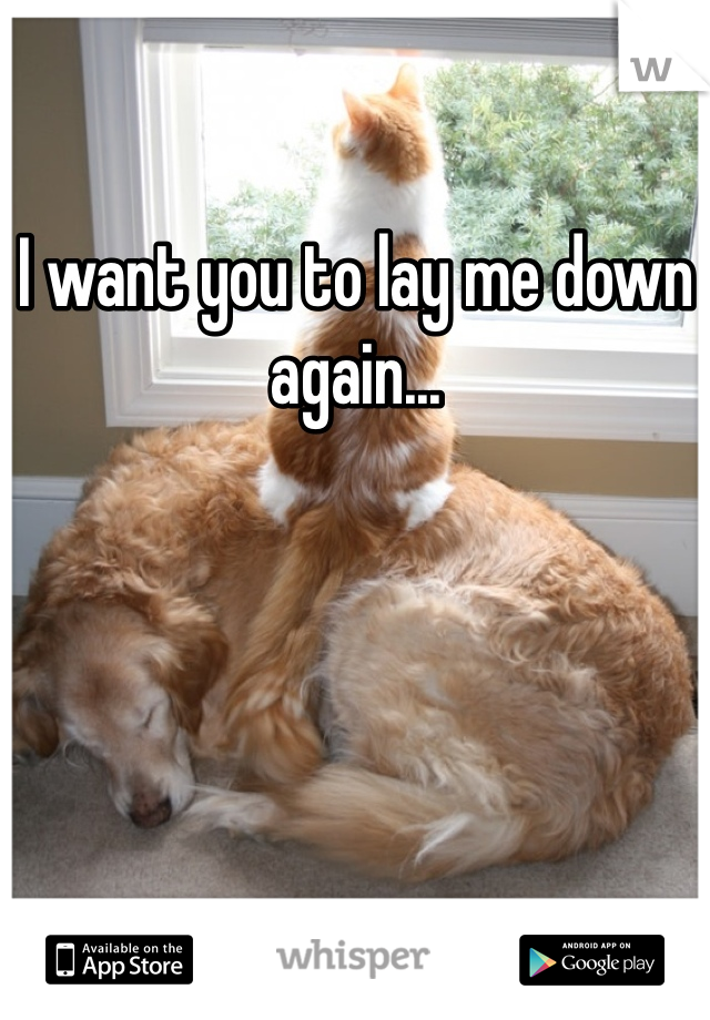 I want you to lay me down again...
