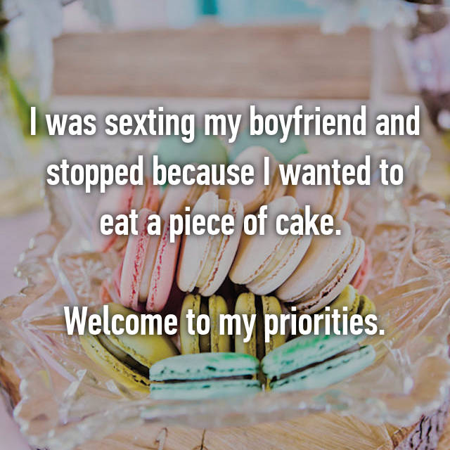 I was sexting my boyfriend and stopped because I wanted to eat a piece of cake.   Welcome to my priorities.