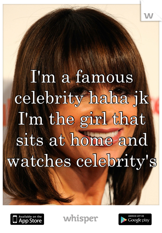 I'm a famous celebrity haha jk I'm the girl that sits at home and watches celebrity's