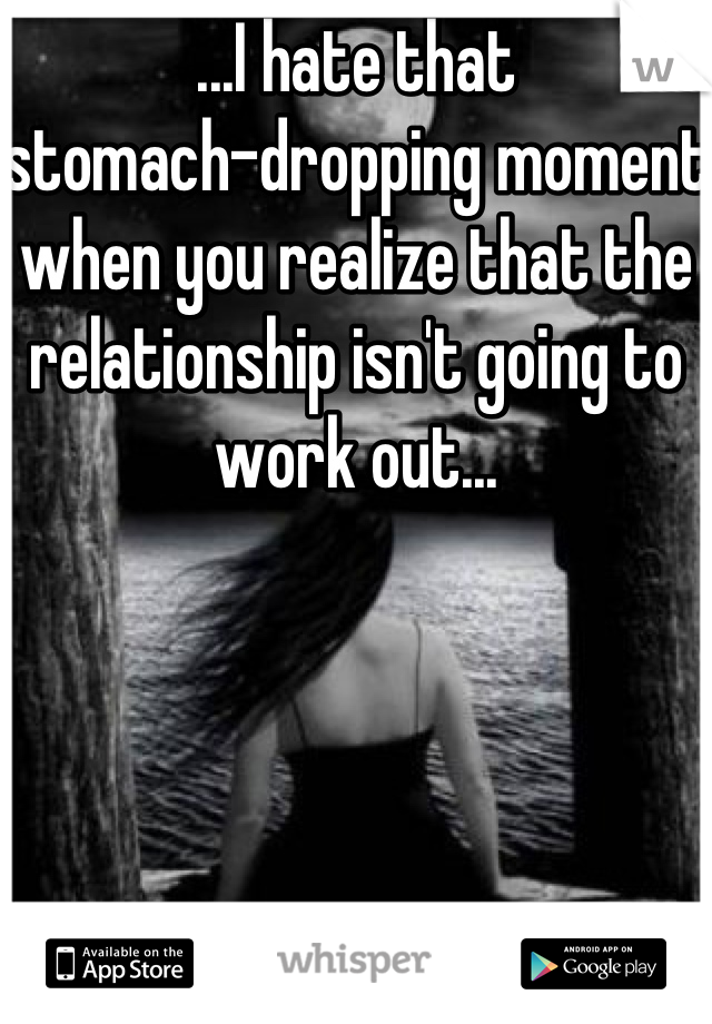 ...I hate that  stomach-dropping moment when you realize that the relationship isn't going to work out...