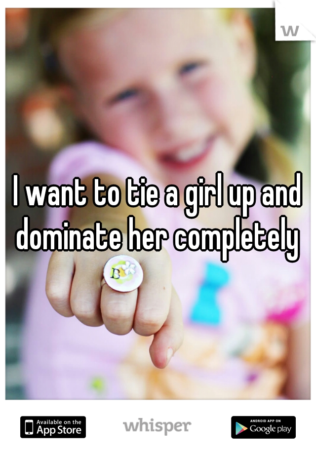I want to tie a girl up and dominate her completely