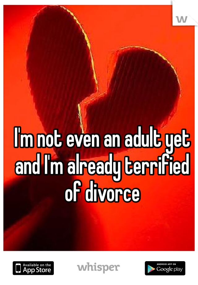 I'm not even an adult yet and I'm already terrified of divorce