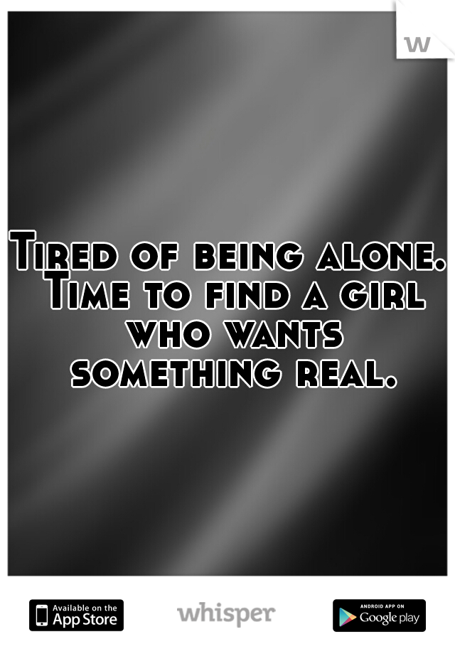Tired of being alone. Time to find a girl who wants something real.
