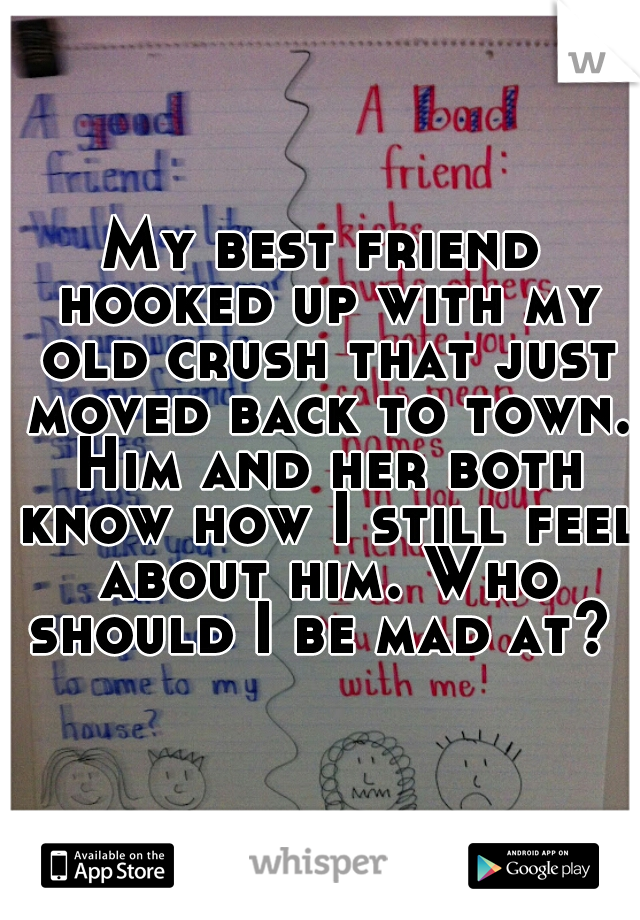 My best friend hooked up with my old crush that just moved back to town. Him and her both know how I still feel about him. Who should I be mad at?