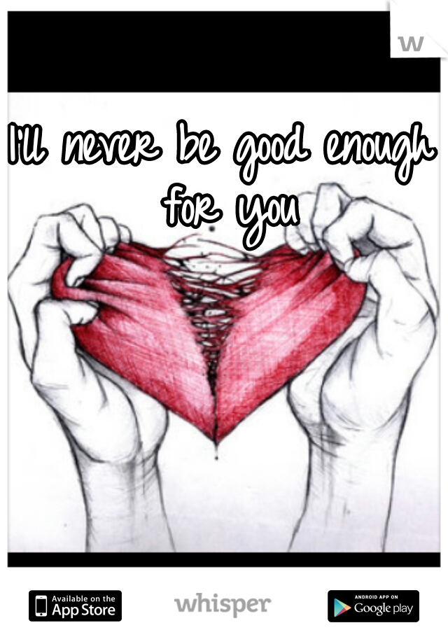 I'll never be good enough for you