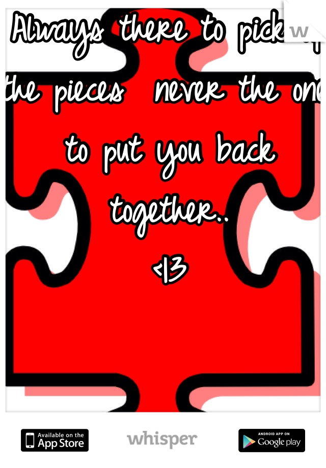 Always there to pick up the pieces  never the one to put you back together.. < 3