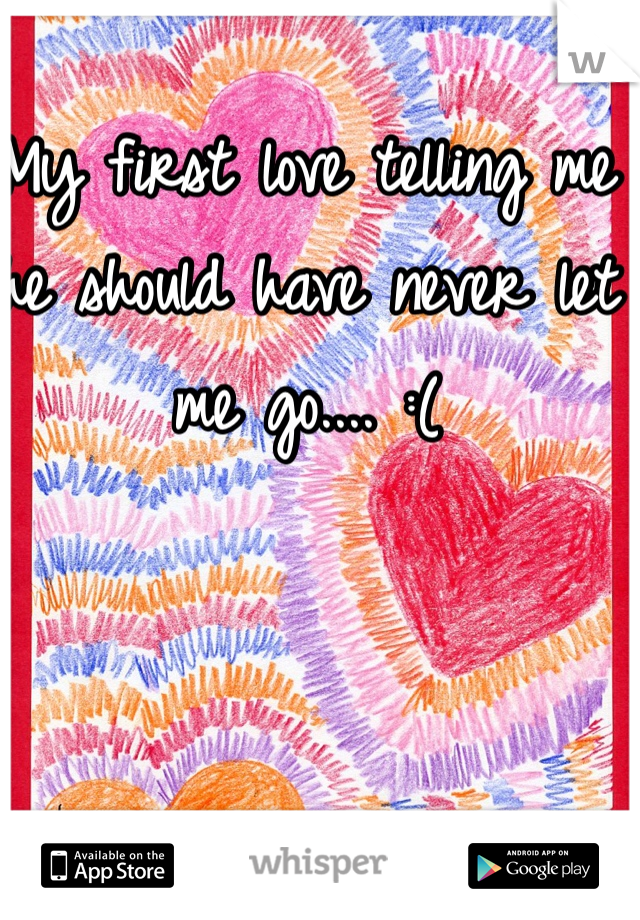 My first love telling me he should have never let me go.... :(