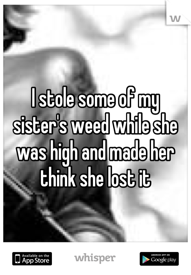 I stole some of my sister's weed while she was high and made her think she lost it