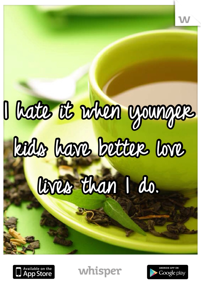 I hate it when younger kids have better love lives than I do.