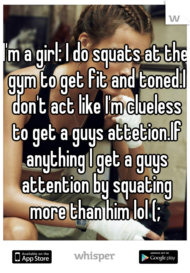 I'm a girl: I do squats at the gym to get fit and toned.I don't act like I'm clueless to get a guys attetion.If anything I get a guys attention by squating more than him lol (;