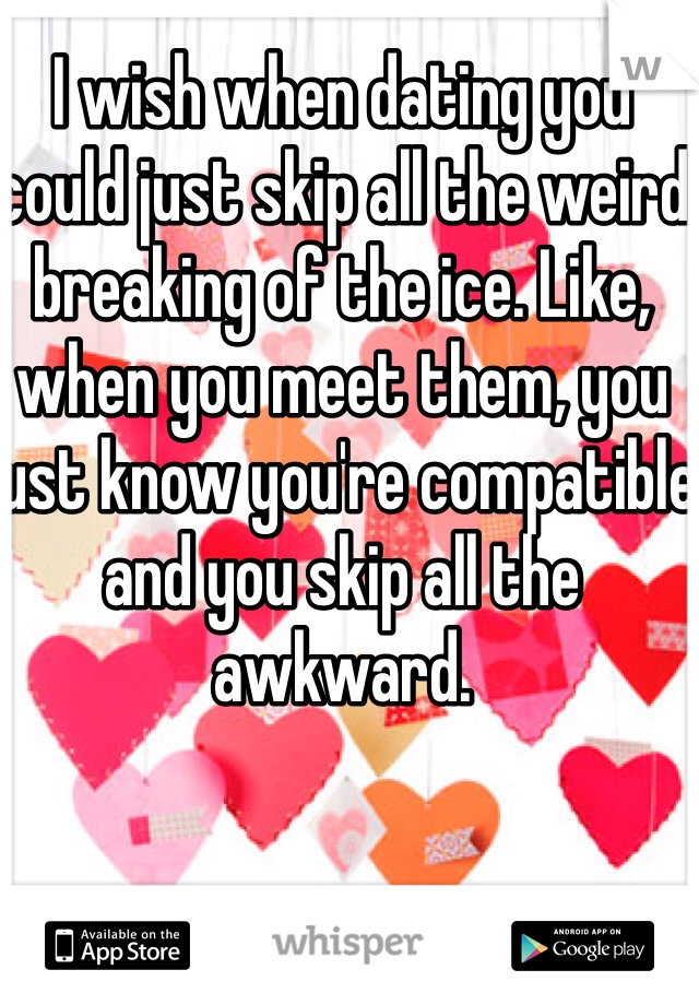 I wish when dating you could just skip all the weird breaking of the ice. Like, when you meet them, you just know you're compatible and you skip all the awkward.