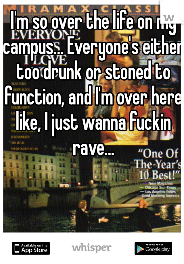 I'm so over the life on my campus... Everyone's either too drunk or stoned to function, and I'm over here like, I just wanna fuckin rave...