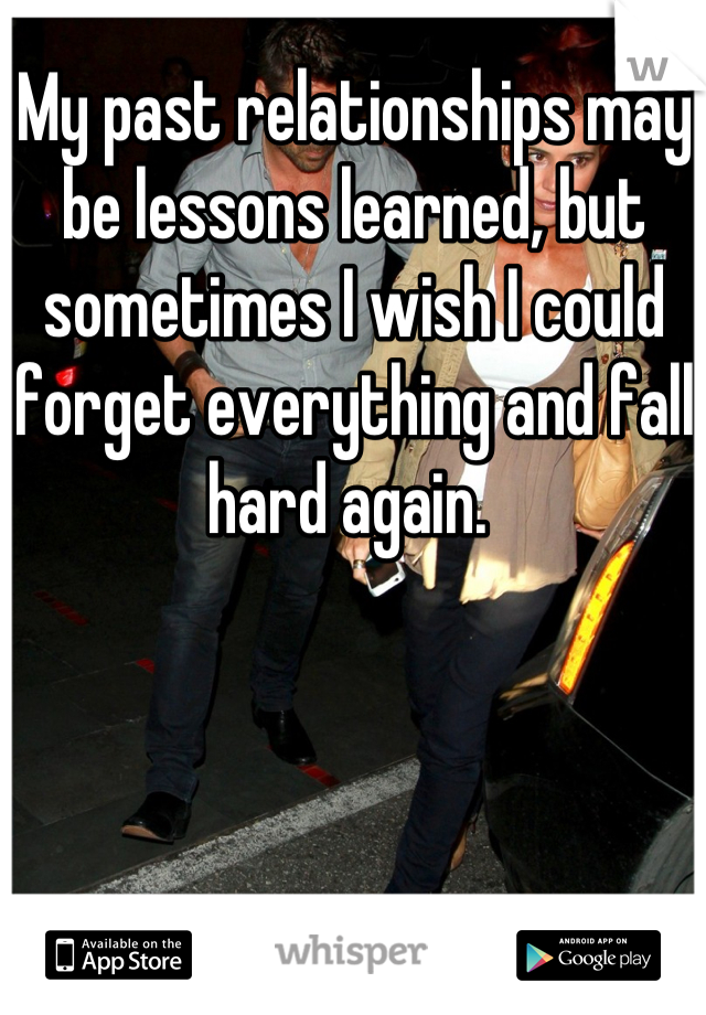 My past relationships may be lessons learned, but sometimes I wish I could forget everything and fall hard again.