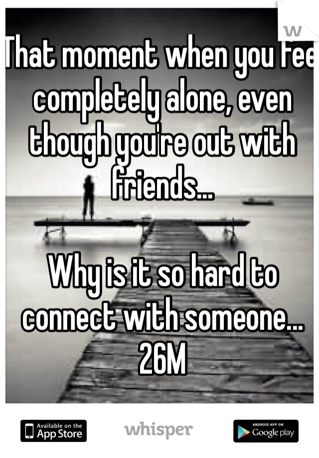 That moment when you feel completely alone, even though you're out with friends...  Why is it so hard to connect with someone... 26M